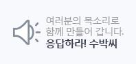여러분의 목소리로 함께 만들어 가는 응답하라 수박씨닷컴